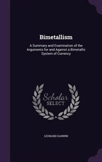 Bimetallism: A Summary and Examination of the Arguments for and Against a Bimetallic System of Currency by Leonard Darwin