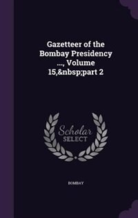 Gazetteer of the Bombay Presidency ..., Volume 15, part 2 by Bombay