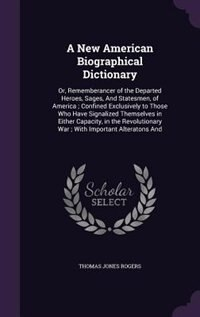 A New American Biographical Dictionary: Or, Rememberancer of the Departed Heroes, Sages, And Statesmen, of America ; Confined Exclusively t de Thomas Jones Rogers
