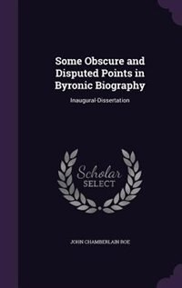 Some Obscure and Disputed Points in Byronic Biography: Inaugural-Dissertation by John Chamberlain Roe