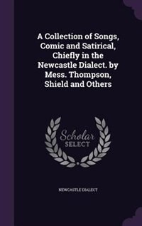 A Collection of Songs, Comic and Satirical, Chiefly in the Newcastle Dialect. by Mess. Thompson, Shield and Others by Newcastle Dialect