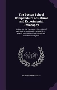 The Boston School Compendium of Natural and Experimental Philosophy: Embracing the Elementary Principles of Mechanics, Hydrostatics, Hydraulics ... With a Description o by Richard Green Parker