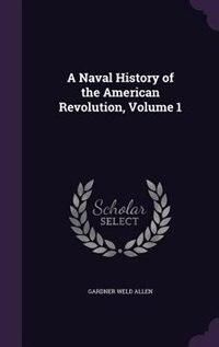 A Naval History of the American Revolution, Volume 1 by Gardner Weld Allen