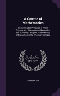 A Course of Mathematics: Containing the Principles of Plane Trigonometry, Mensuration, Navigation, and Surveying : Adapted t by Jeremiah Day