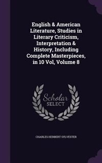 English & American Literature, Studies in Literary Criticism, Interpretation & History, Including Complete Masterpieces, in 10 Vol, Volume 8 by Charles Herbert Sylvester