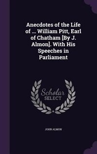 Anecdotes of the Life of ... William Pitt, Earl of Chatham [By J. Almon]. With His Speeches in Parliament de John Almon