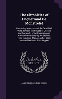 The Chronicles of Enguerrand De Monstrelet: Containing an Account of the Cruel Civil Wars Between the Houses of Orleans and Burgundy; of the Po by Joseph Bonaventure Dacier