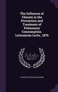 The Influence of Climate in the Prevention and Treatment of Pulmonary Consumption. Lettsomian Lects., 1876 by Charles Theodore Williams