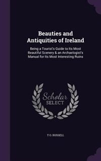 Beauties and Antiquities of Ireland: Being a Tourist's Guide to Its Most Beautiful Scenery & an Archaelogist's Manual for Its Most Inter de T O. Russell