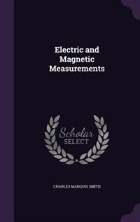 Electric and Magnetic Measurements by Charles Marquis Smith