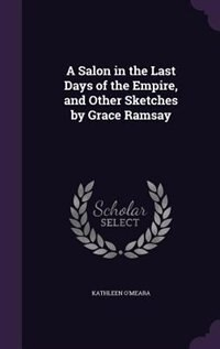 A Salon in the Last Days of the Empire, and Other Sketches by Grace Ramsay by Kathleen O'Meara