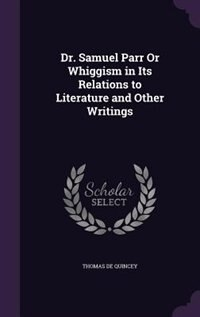 Dr. Samuel Parr Or Whiggism in Its Relations to Literature and Other Writings by Thomas De Quincey