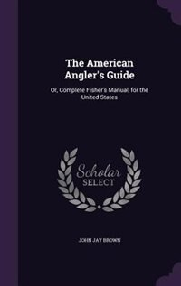The American Angler's Guide: Or, Complete Fisher's Manual, for the United States by John Jay Brown
