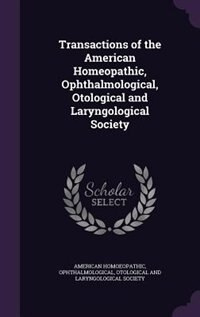 Transactions of the American Homeopathic, Ophthalmological, Otological and Laryngological Society by Ophthalmological American Homoeopathic