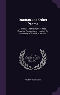 Dramas and Other Poems: Zenobia. Themistocles. Siroes. Regulus. Romulus and Hersilia. the Discovery of Joseph. Cantatas by Pietro Metastasio