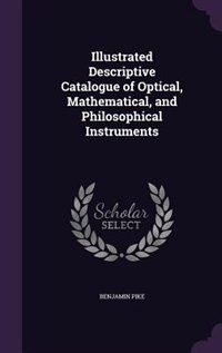 Illustrated Descriptive Catalogue of Optical, Mathematical, and Philosophical Instruments by Benjamin Pike