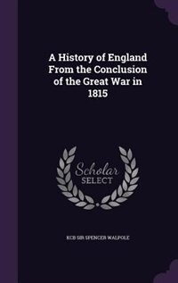 A History of England From the Conclusion of the Great War in 1815 by Kcb Sir Spencer Walpole