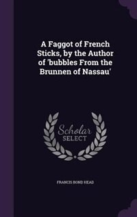 A Faggot of French Sticks, by the Author of 'bubbles From the Brunnen of Nassau' by Francis Bond Head