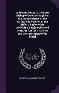 A Second Letter to the Lord Bishop of Peterborough On the Independence of the Authorised Version of the Bible, a Reply to His Lordship's Lately Published Lectures [On the Criticism and Interpretation of the Bible] by Herbert Marsh