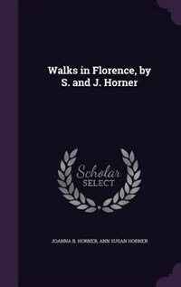 Walks in Florence, by S. and J. Horner by Joanna B. Horner