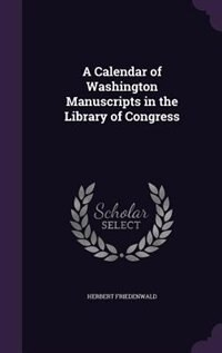 A Calendar of Washington Manuscripts in the Library of Congress by Herbert Friedenwald