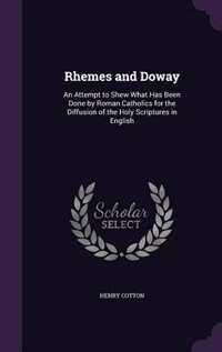 Rhemes and Doway: An Attempt to Shew What Has Been Done by Roman Catholics for the Diffusion of the Holy Scriptures i by Henry Cotton