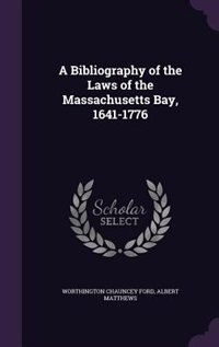 A Bibliography of the Laws of the Massachusetts Bay, 1641-1776 by Worthington Chauncey Ford