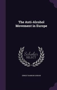 The Anti-Alcohol Movement in Europe by Ernest Barron Gordon