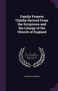 Family Prayers Chiefly Derived From the Scriptures and the Liturgy of the Church of England by [thomas] Cotterill