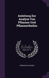 Anleitung Zur Analyse Von Pflanzen Und Pflanzentheilen by Friedrich Rochleder