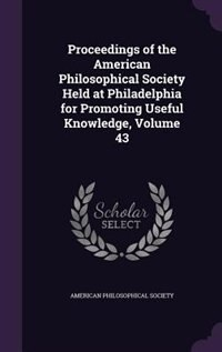 Proceedings of the American Philosophical Society Held at Philadelphia for Promoting Useful Knowledge, Volume 43 by American Philosophical Society