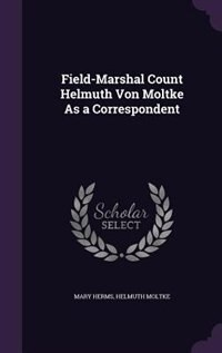 Field-Marshal Count Helmuth Von Moltke As a Correspondent by Mary Herms
