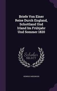 Briefe Von Einer Reise Durch England, Schottland Und Irland Im Frühjahr Und Sommer 1820 by Heinrich Meidinger