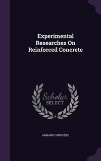 Experimental Researches On Reinforced Concrete by Armand Considère