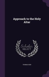 Approach to the Holy Altar by Thomas Ken