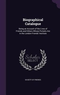 Biographical Catalogue: Being an Account of the Lives of Friends and Others Whose Portaits Are in the London Friends' Insti by Society of Friends
