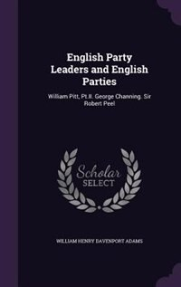 English Party Leaders and English Parties: William Pitt, Pt.II. George Channing. Sir Robert Peel de William Henry Davenport Adams