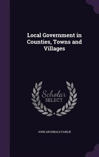 Local Government in Counties, Towns and Villages by John Archibald Fairlie