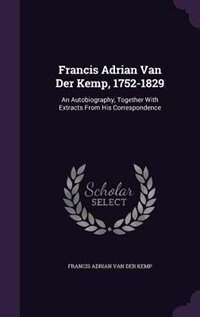 Francis Adrian Van Der Kemp, 1752-1829: An Autobiography, Together With Extracts From His Correspondence by Francis Adrian Van Der Kemp