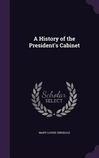 A History of the President's Cabinet by Mary Louise Hinsdale