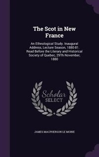 The Scot in New France: An Ethnological Study. Inaugural Address, Lecture Season, 1880-81. Read Before the Literary and His by James Macpherson Le Moine