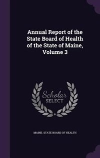 Annual Report of the State Board of Health of the State of Maine, Volume 3 by Maine. State Board Of Health
