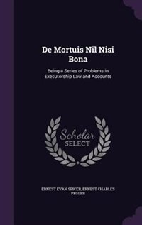 De Mortuis Nil Nisi Bona: Being a Series of Problems in Executorship Law and Accounts by Ernest Evan Spicer