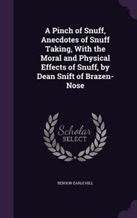 A Pinch of Snuff, Anecdotes of Snuff Taking, With the Moral and Physical Effects of Snuff, by Dean Snift of Brazen-Nose by Benson Earle Hill
