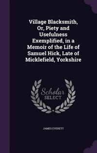 Village Blacksmith, Or, Piety and Usefulness Exemplified, in a Memoir of the Life of Samuel Hick, Late of Micklefield, Yorkshire by James Everett