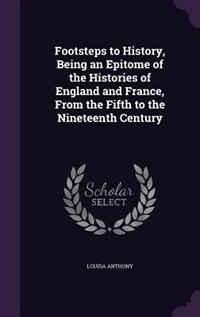 Footsteps to History, Being an Epitome of the Histories of England and France, From the Fifth to the Nineteenth Century de Louisa Anthony