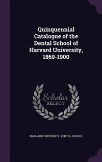 Quinquennial Catalogue of the Dental School of Harvard University, 1869-1900 by Harvard University. Dental School