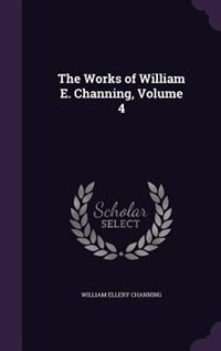 The Works of William E. Channing, Volume 4 by William Ellery Channing