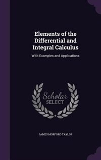 Elements of the Differential and Integral Calculus: With Examples and Applications by James Morford Taylor