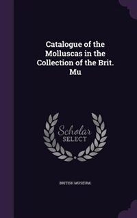 Catalogue of the Molluscas in the Collection of the Brit. Mu by British Museum.